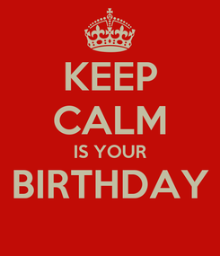 Poster: KEEP CALM IS YOUR BIRTHDAY