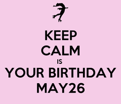 Poster: KEEP CALM IS  YOUR BIRTHDAY MAY26