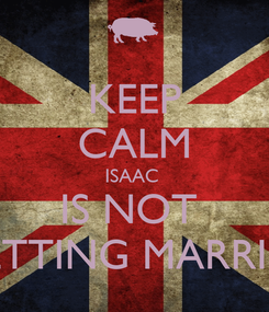 Poster: KEEP CALM ISAAC  IS NOT  GETTING MARRIED