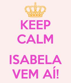 Poster: KEEP CALM  ISABELA VEM AÍ!