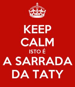 Poster: KEEP CALM ISTO É A SARRADA DA TATY