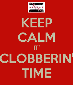 Poster: KEEP CALM IT' CLOBBERIN' TIME