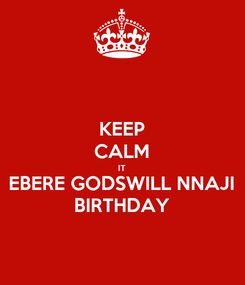 Poster: KEEP CALM IT EBERE GODSWILL NNAJI BIRTHDAY