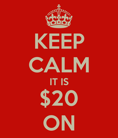 Poster: KEEP CALM IT IS $20 ON