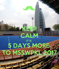 Poster: KEEP CALM IT IS  5 DAYS MORE  TO MSSWPKL 2017