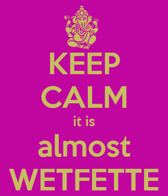 Poster: KEEP CALM it is almost WETFETTE