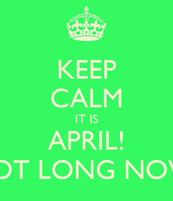 Poster: KEEP CALM IT IS APRIL! NOT LONG NOW!