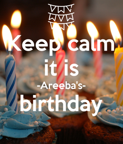 Poster: Keep calm it is -Areeba's- birthday
