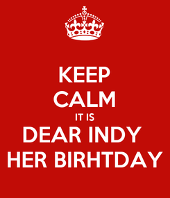 Poster: KEEP CALM IT IS DEAR INDY  HER BIRHTDAY