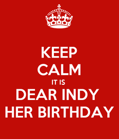 Poster: KEEP CALM IT IS  DEAR INDY  HER BIRTHDAY