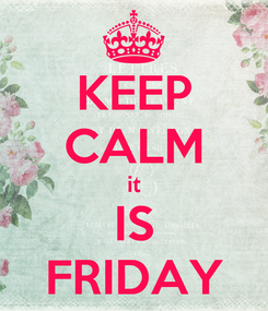 Poster: KEEP CALM it IS FRIDAY