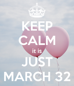 Poster: KEEP CALM it is JUST MARCH 32