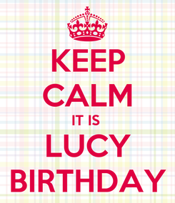 Poster: KEEP CALM IT IS  LUCY BIRTHDAY