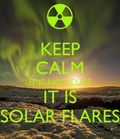 Poster: KEEP CALM IT IS NOT CUTE IT IS SOLAR FLARES