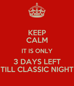 Poster: KEEP CALM IT IS ONLY 3 DAYS LEFT TILL CLASSIC NIGHT