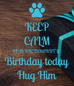 Poster: KEEP CALM IT IS RHEINHARDT'S  Birthday today Hug Him