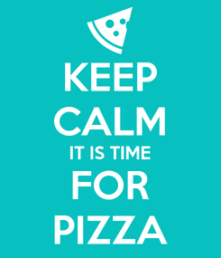Poster: KEEP CALM IT IS TIME FOR PIZZA