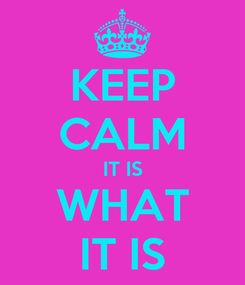 Poster: KEEP CALM IT IS WHAT IT IS