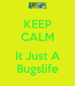 Poster: KEEP CALM  It Just A Bugslife