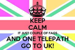 Poster: KEEP CALM IT JUST COUPLE OF FAGS AND ONE TELEPATH GO TO UK!