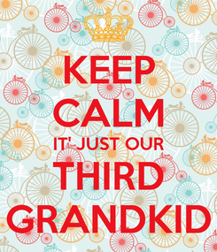 Poster: KEEP CALM IT' JUST OUR THIRD GRANDKID