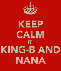 Poster: KEEP CALM IT  KING-B AND NANA