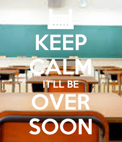 Poster: KEEP CALM IT'LL BE OVER SOON