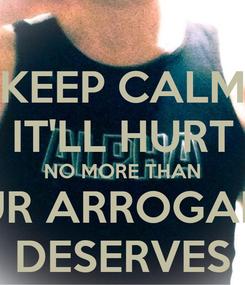 Poster: KEEP CALM IT'LL HURT NO MORE THAN YOUR ARROGANCE  DESERVES