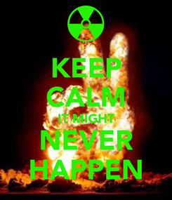 Poster: KEEP CALM IT MIGHT NEVER HAPPEN