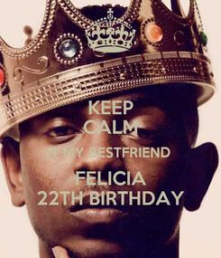 Poster: KEEP CALM IT MY BESTFRIEND  FELICIA 22TH BIRTHDAY