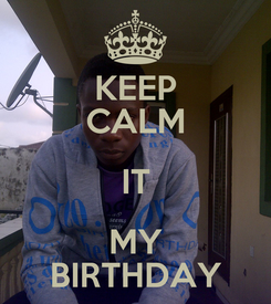 Poster: KEEP CALM IT MY BIRTHDAY