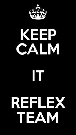 Poster: KEEP CALM IT REFLEX TEAM