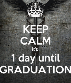 Poster: KEEP CALM it's  1 day until GRADUATION