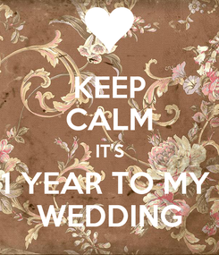 Poster: KEEP CALM IT'S 1 YEAR TO MY  WEDDING