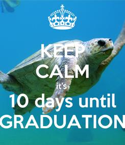 Poster: KEEP CALM it's  10 days until GRADUATION