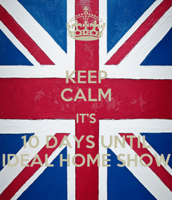 Poster: KEEP CALM IT'S 10 DAYS UNTIL IDEAL HOME SHOW