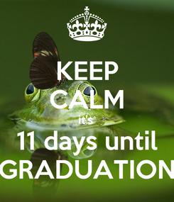 Poster: KEEP CALM it's  11 days until GRADUATION