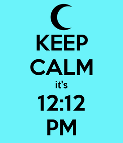 Poster: KEEP CALM it's 12:12 PM