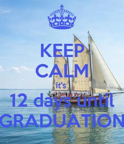 Poster: KEEP CALM it's  12 days until GRADUATION