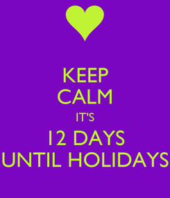 Poster: KEEP CALM IT'S 12 DAYS UNTIL HOLIDAYS