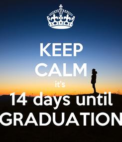 Poster: KEEP CALM it's  14 days until GRADUATION