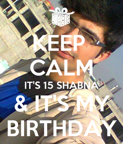 Poster: KEEP  CALM IT'S 15 SHABNA & IT'S MY BIRTHDAY