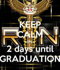 Poster: KEEP CALM it's  2 days until GRADUATION