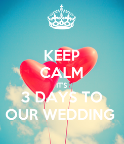 Poster: KEEP CALM IT'S 3 DAYS TO OUR WEDDING