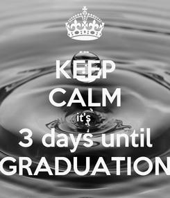 Poster: KEEP CALM it's  3 days until GRADUATION