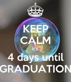 Poster: KEEP CALM it's  4 days until GRADUATION