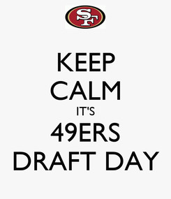 Poster: KEEP CALM IT'S 49ERS DRAFT DAY