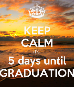 Poster: KEEP CALM it's  5 days until GRADUATION