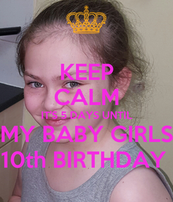 Poster: KEEP CALM IT'S 5 DAYS UNTIL MY BABY GIRLS 10th BIRTHDAY