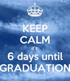 Poster: KEEP CALM it's  6 days until GRADUATION